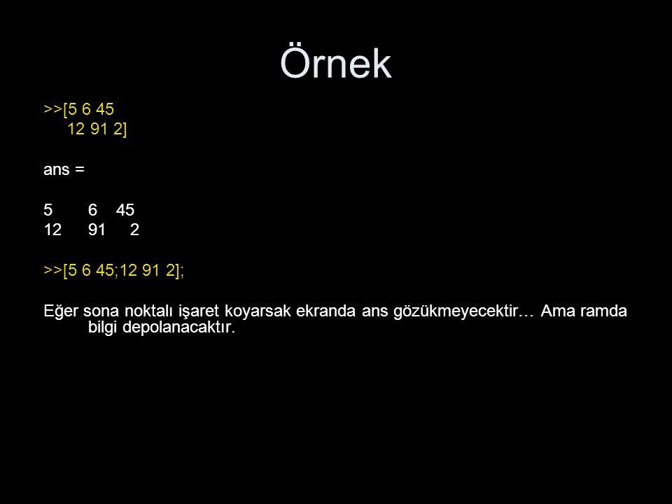 Örnek >>[5 6 45 12 91 2] ans = 56 45 1291 2 >>[5 6 45;12 91 2]; Eğer sona noktalı işaret koyarsak ekranda ans gözükmeyecektir… Ama ramda bilgi depolan