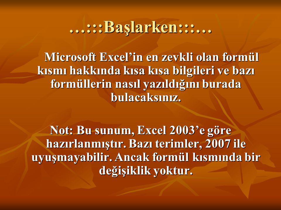 …:::Başlarken:::… Microsoft Excel'in en zevkli olan formül kısmı hakkında kısa kısa bilgileri ve bazı formüllerin nasıl yazıldığını burada bulacaksını