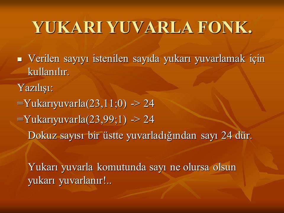 YUKARI YUVARLA FONK. VVVVerilen sayıyı istenilen sayıda yukarı yuvarlamak için kullanılır. Yazılışı: =Yukarıyuvarla(23,11;0) -> 24 =Yukarıyuvarla(