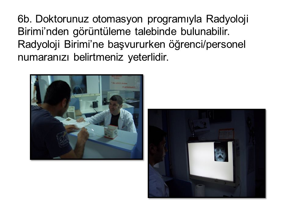 6b. Doktorunuz otomasyon programıyla Radyoloji Birimi'nden görüntüleme talebinde bulunabilir. Radyoloji Birimi'ne başvururken öğrenci/personel numaran