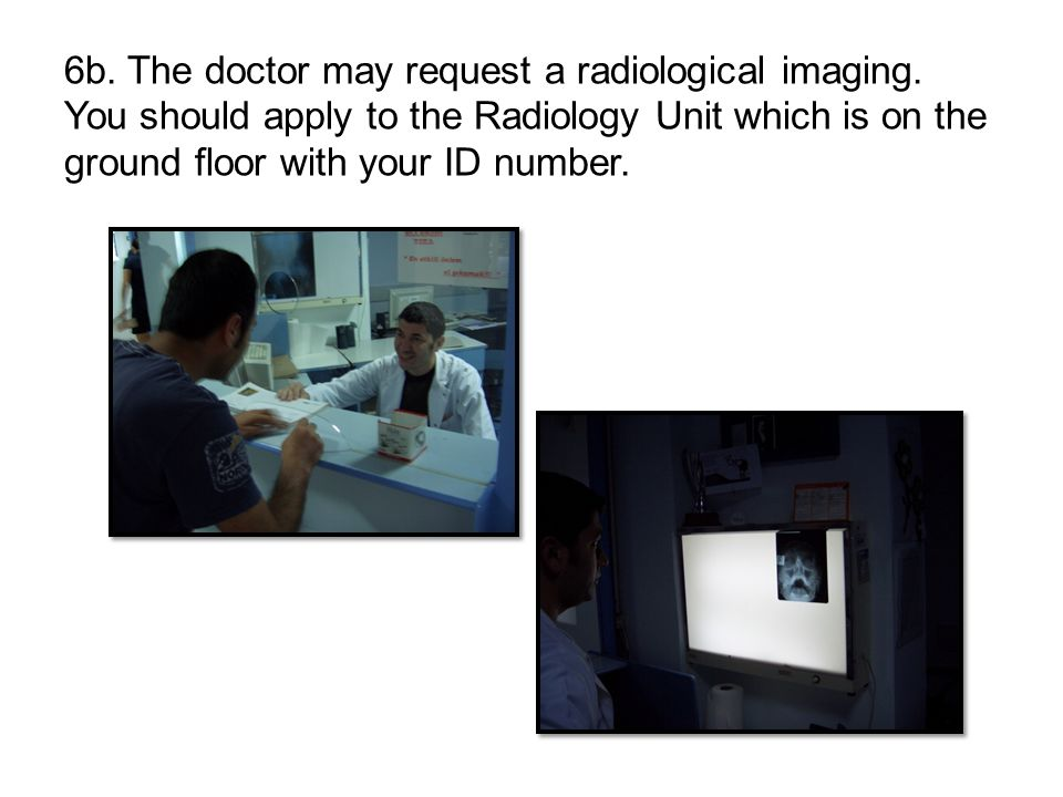 6b. The doctor may request a radiological imaging. You should apply to the Radiology Unit which is on the ground floor with your ID number.