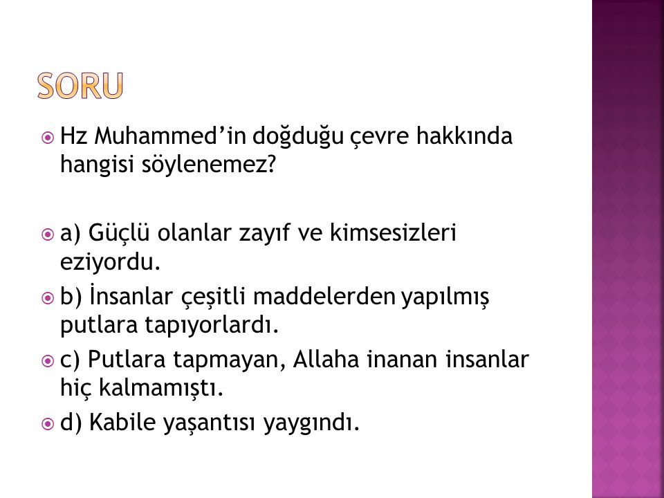  Hz Muhammed'in doğduğu çevre hakkında hangisi söylenemez?  a) Güçlü olanlar zayıf ve kimsesizleri eziyordu.  b) İnsanlar çeşitli maddelerden yapıl