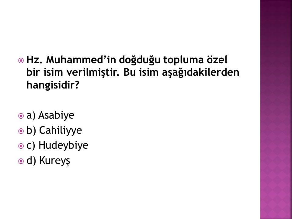  Hz. Muhammed'in doğduğu topluma özel bir isim verilmiştir. Bu isim aşağıdakilerden hangisidir?  a) Asabiye  b) Cahiliyye  c) Hudeybiye  d) Kurey