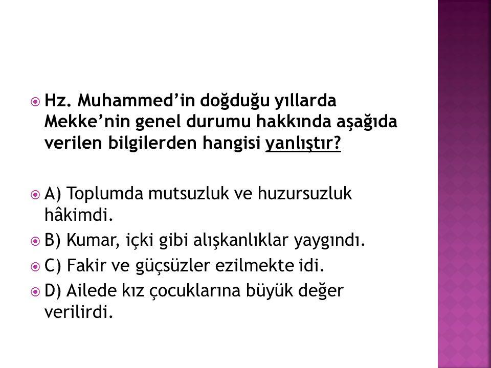  Hz. Muhammed'in doğduğu yıllarda Mekke'nin genel durumu hakkında aşağıda verilen bilgilerden hangisi yanlıştır?  A) Toplumda mutsuzluk ve huzursuzl