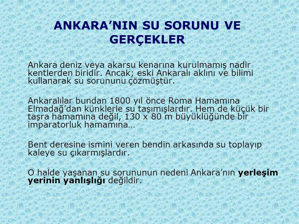 ANKARA'NIN SU SORUNU VE GERÇEKLER Ankara deniz veya akarsu kenarına kurulmamış nadir kentlerden biridir. Ancak; eski Ankaralı aklını ve bilimi kullana