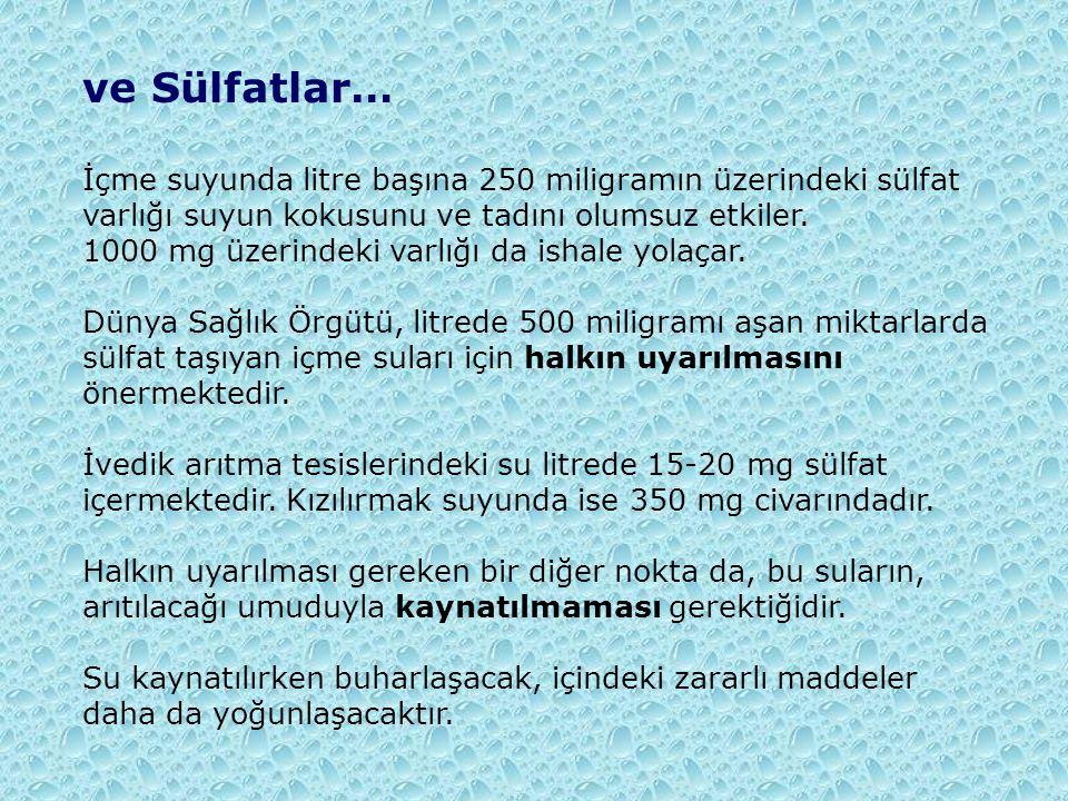 ve Sülfatlar… İçme suyunda litre başına 250 miligramın üzerindeki sülfat varlığı suyun kokusunu ve tadını olumsuz etkiler. 1000 mg üzerindeki varlığı