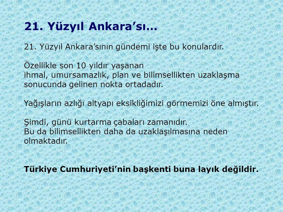 21. Yüzyıl Ankara'sı… 21. Yüzyıl Ankara'sının gündemi işte bu konulardır. Özellikle son 10 yıldır yaşanan ihmal, umursamazlık, plan ve bilimsellikten
