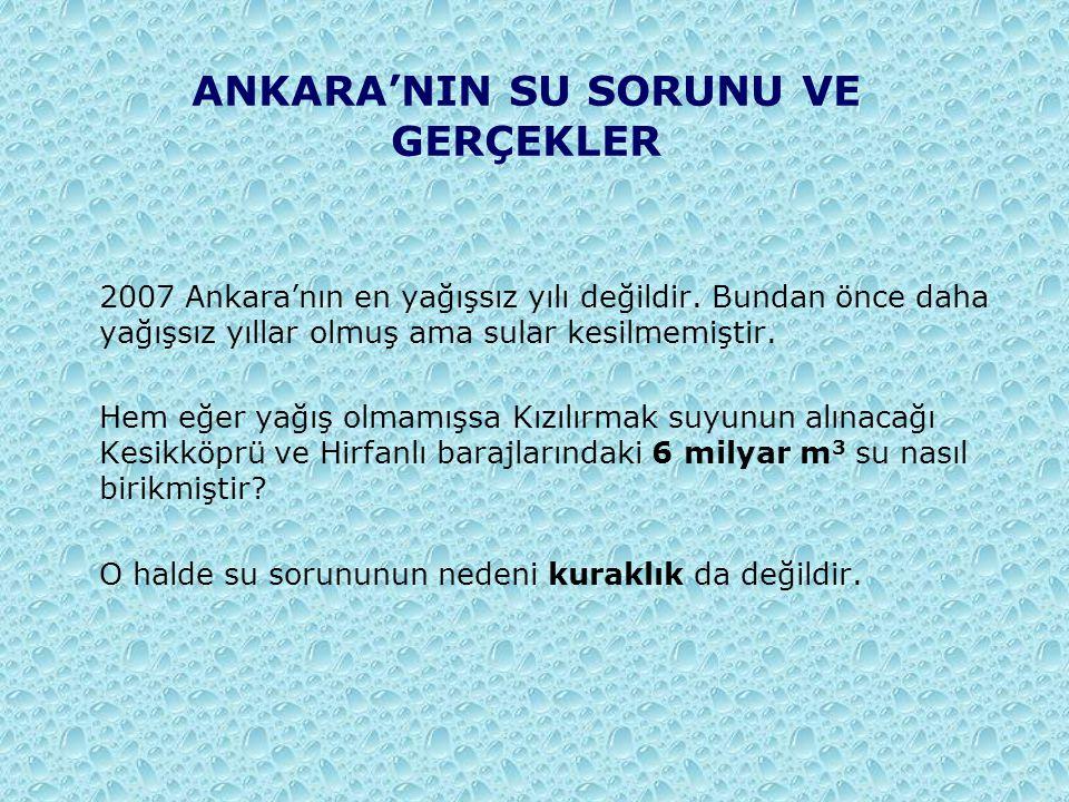 ANKARA'NIN SU SORUNU VE GERÇEKLER 2007 Ankara'nın en yağışsız yılı değildir. Bundan önce daha yağışsız yıllar olmuş ama sular kesilmemiştir. Hem eğer
