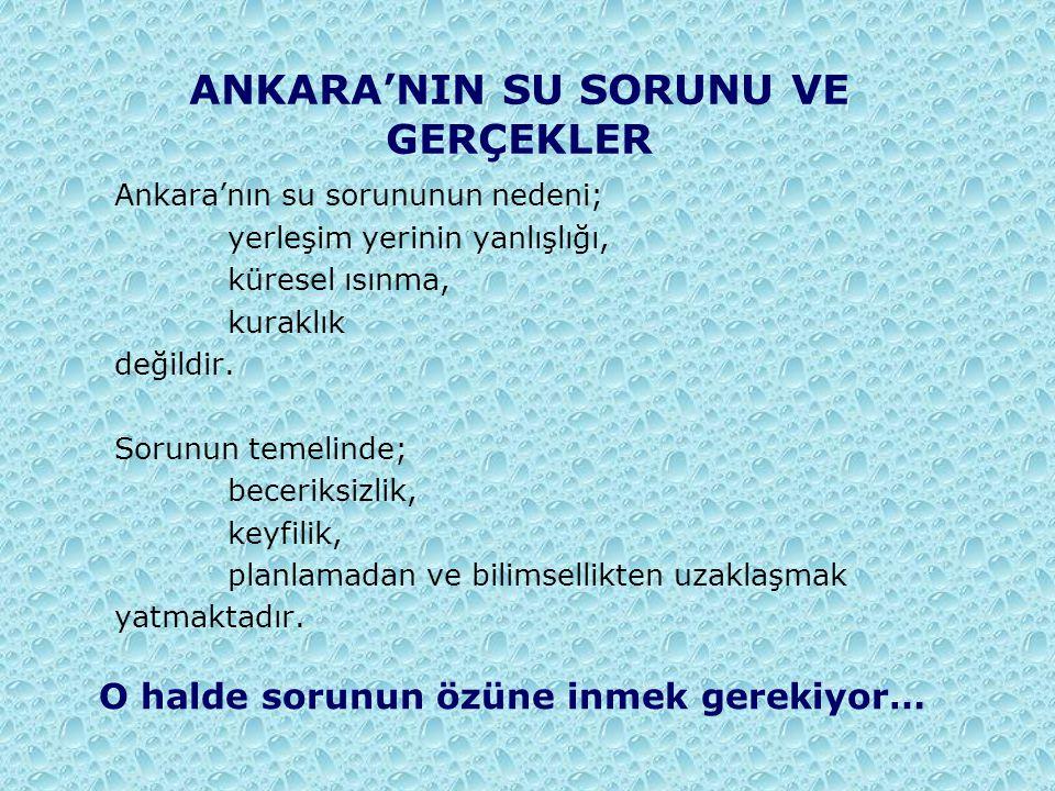 ANKARA'NIN SU SORUNU VE GERÇEKLER Ankara'nın su sorununun nedeni; yerleşim yerinin yanlışlığı, küresel ısınma, kuraklık değildir. Sorunun temelinde; b