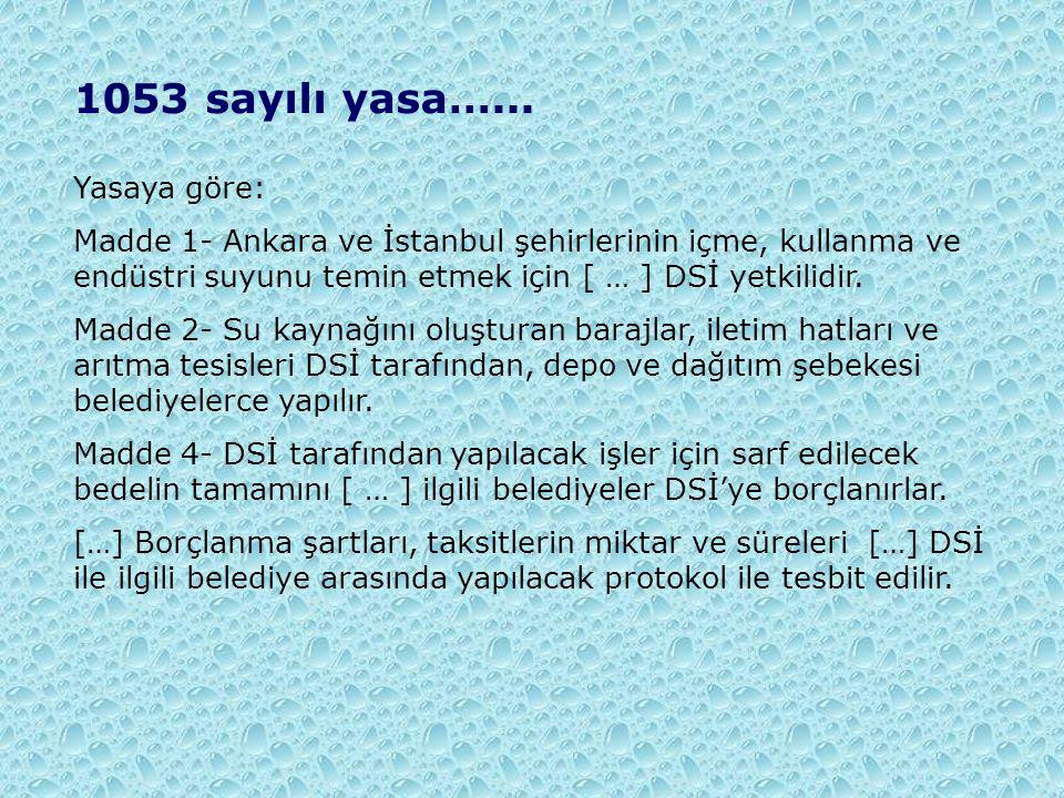 1053 sayılı yasa…... Yasaya göre: Madde 1- Ankara ve İstanbul şehirlerinin içme, kullanma ve endüstri suyunu temin etmek için [ … ] DSİ yetkilidir. Ma