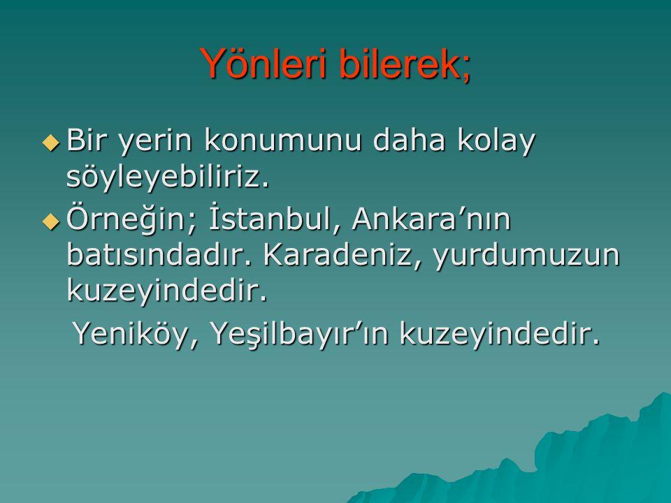 Yönleri bilerek;  Bir yerin konumunu daha kolay söyleyebiliriz.  Örneğin; İstanbul, Ankara'nın batısındadır. Karadeniz, yurdumuzun kuzeyindedir. Yen