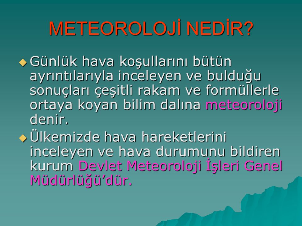 METEOROLOJİ NEDİR?  Günlük hava koşullarını bütün ayrıntılarıyla inceleyen ve bulduğu sonuçları çeşitli rakam ve formüllerle ortaya koyan bilim dalın