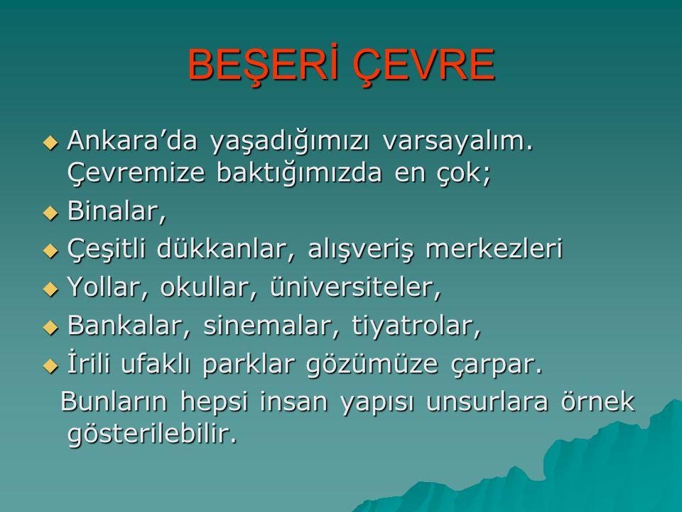 BEŞERİ ÇEVRE  Ankara'da yaşadığımızı varsayalım. Çevremize baktığımızda en çok;  Binalar,  Çeşitli dükkanlar, alışveriş merkezleri  Yollar, okulla