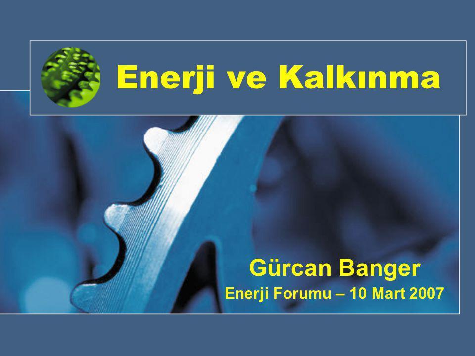 Enerji ve Kalkınma Gürcan Banger Enerji Forumu – 10 Mart 2007
