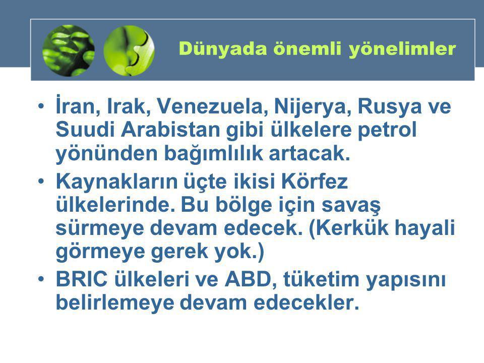 Dünyada önemli yönelimler •İran, Irak, Venezuela, Nijerya, Rusya ve Suudi Arabistan gibi ülkelere petrol yönünden bağımlılık artacak. •Kaynakların üçt