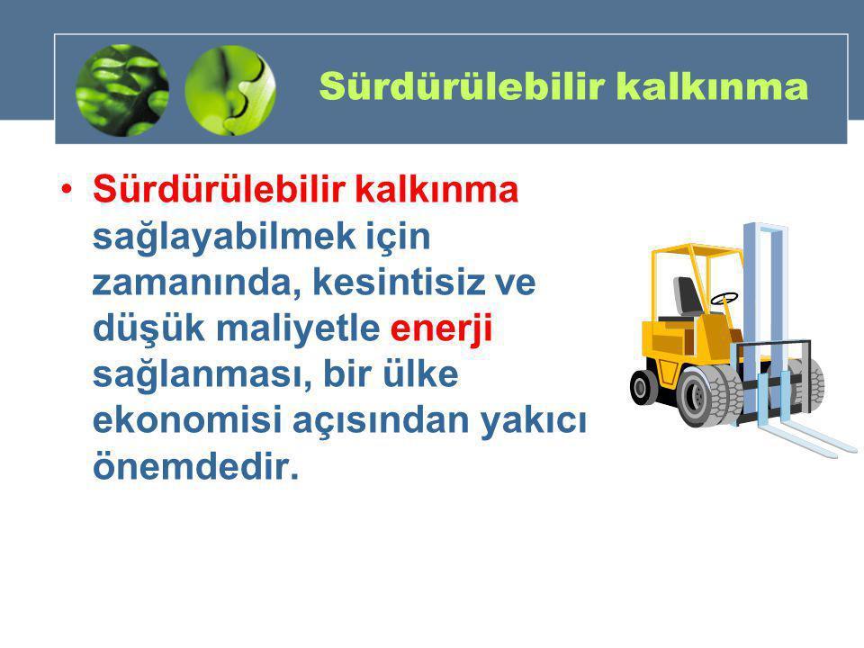 Sürdürülebilir kalkınma •Sürdürülebilir kalkınma sağlayabilmek için zamanında, kesintisiz ve düşük maliyetle enerji sağlanması, bir ülke ekonomisi açı