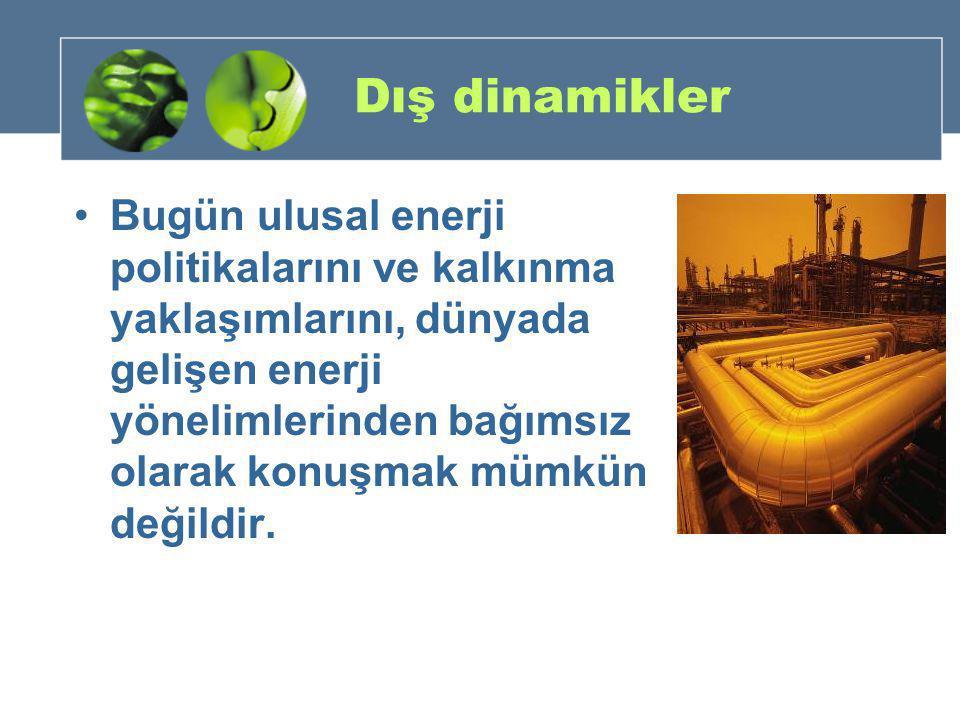 Dış dinamikler •Bugün ulusal enerji politikalarını ve kalkınma yaklaşımlarını, dünyada gelişen enerji yönelimlerinden bağımsız olarak konuşmak mümkün