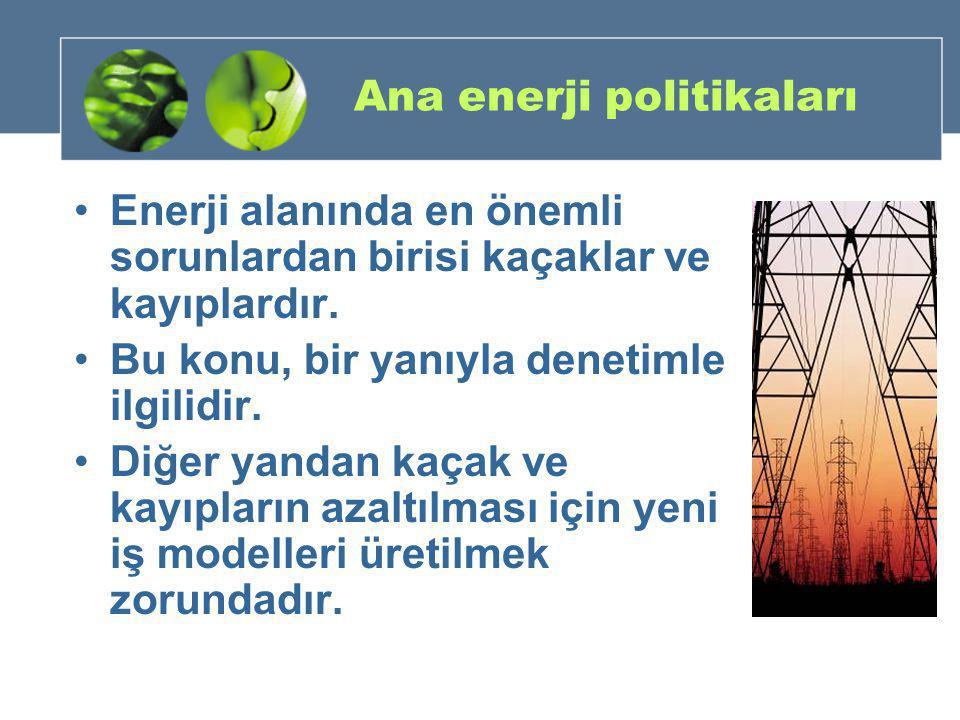 Ana enerji politikaları •Enerji alanında en önemli sorunlardan birisi kaçaklar ve kayıplardır. •Bu konu, bir yanıyla denetimle ilgilidir. •Diğer yanda