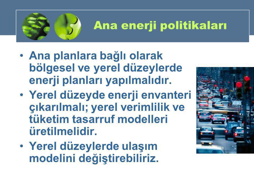 Ana enerji politikaları •Ana planlara bağlı olarak bölgesel ve yerel düzeylerde enerji planları yapılmalıdır. •Yerel düzeyde enerji envanteri çıkarılm