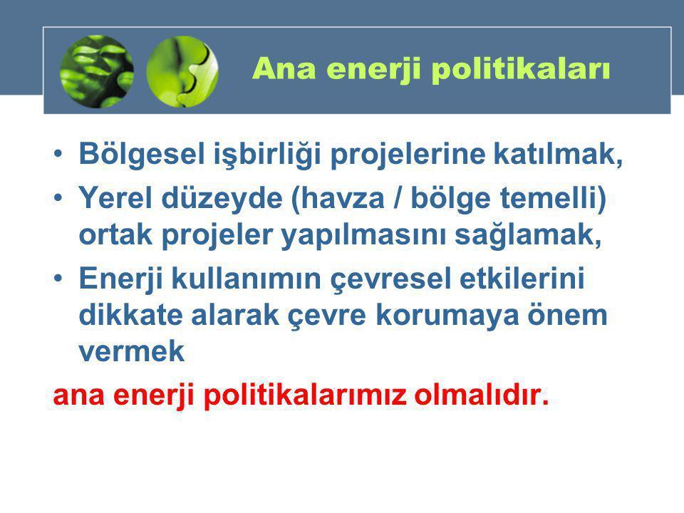 Ana enerji politikaları •Bölgesel işbirliği projelerine katılmak, •Yerel düzeyde (havza / bölge temelli) ortak projeler yapılmasını sağlamak, •Enerji