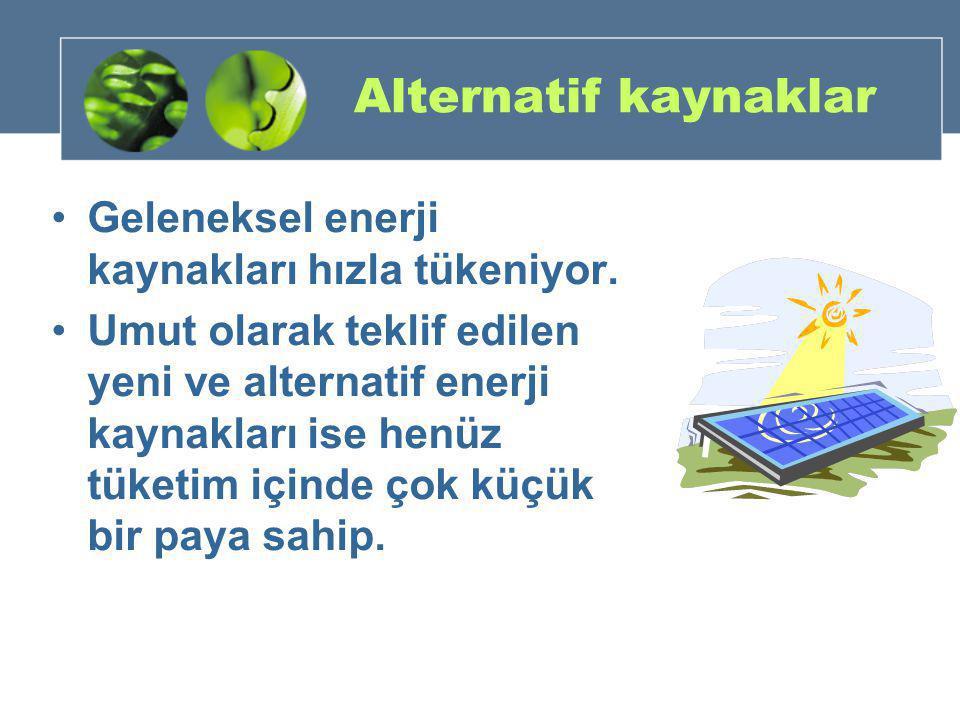 Alternatif kaynaklar •Geleneksel enerji kaynakları hızla tükeniyor. •Umut olarak teklif edilen yeni ve alternatif enerji kaynakları ise henüz tüketim