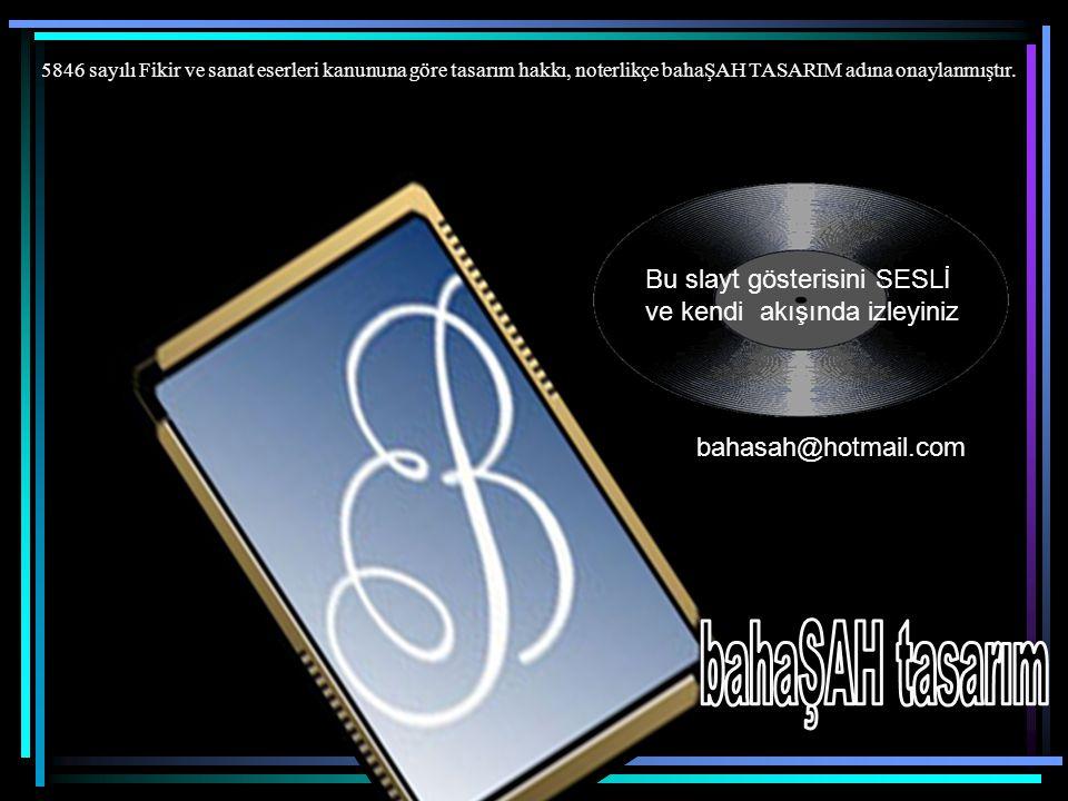bahasah@hotmail.com Bu slayt gösterisini SESLİ ve kendi akışında izleyiniz 5846 sayılı Fikir ve sanat eserleri kanununa göre tasarım hakkı, noterlikçe bahaŞAH TASARIM adına onaylanmıştır.