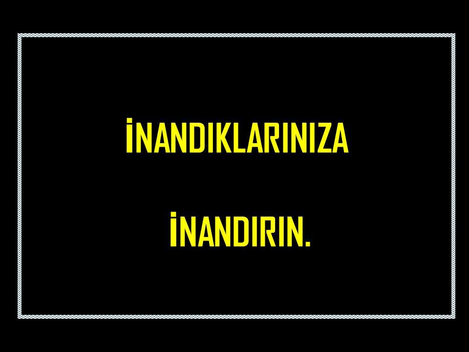 İ NANDIKLARINIZA İ NANDIRIN.