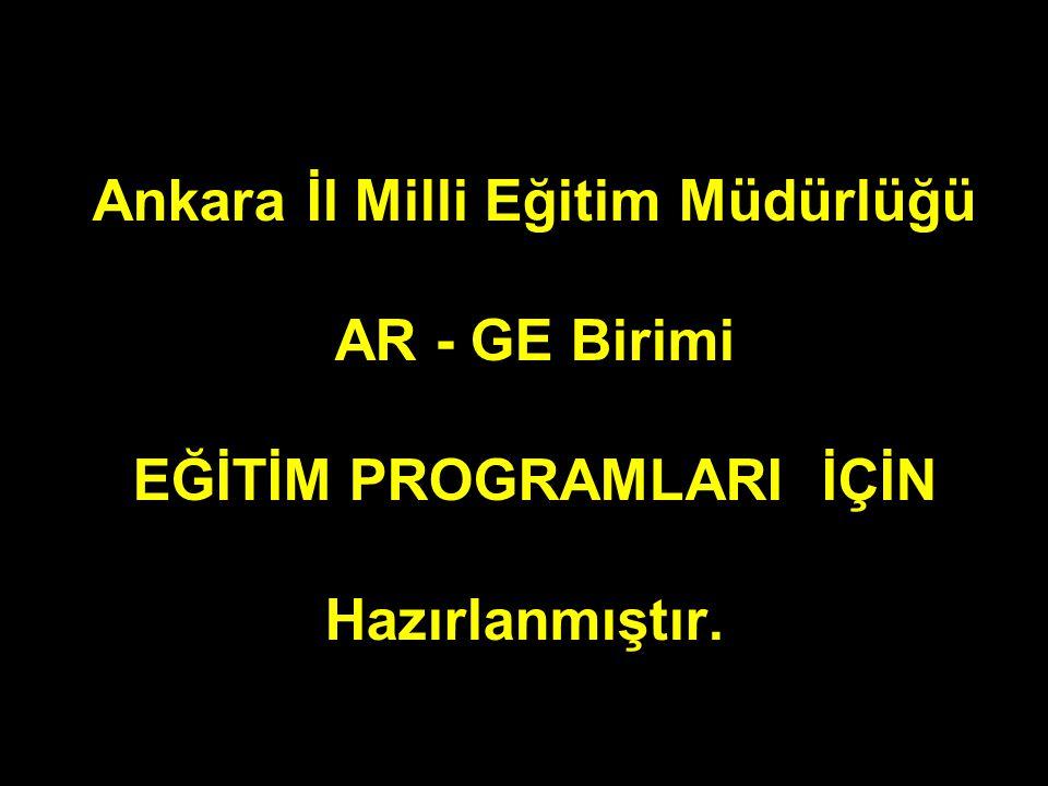 Ankara İl Milli Eğitim Müdürlüğü AR - GE Birimi EĞİTİM PROGRAMLARI İÇİN Hazırlanmıştır.