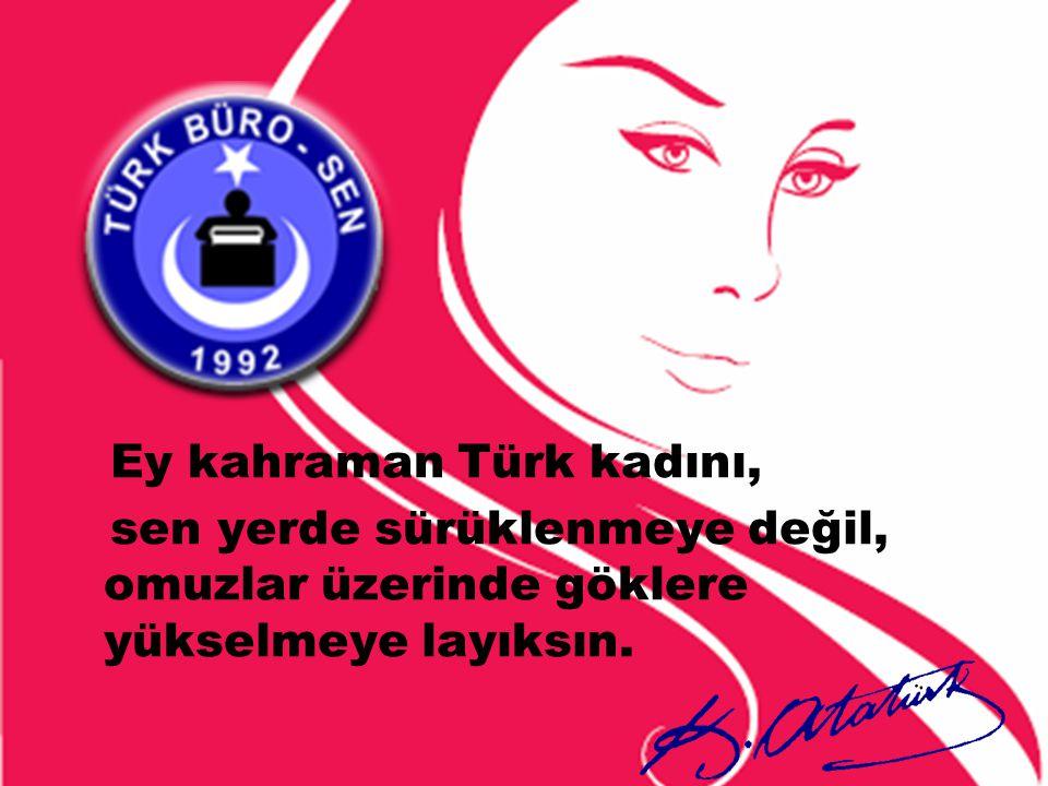 Ey kahraman Türk kadını, sen yerde sürüklenmeye değil, omuzlar üzerinde göklere yükselmeye layıksın.
