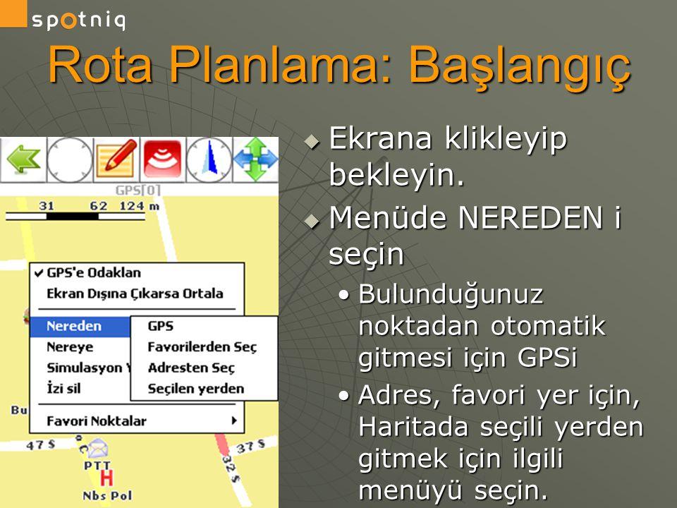 Rota Planlama: Başlangıç  Ekrana klikleyip bekleyin.  Menüde NEREDEN i seçin •Bulunduğunuz noktadan otomatik gitmesi için GPSi •Adres, favori yer iç