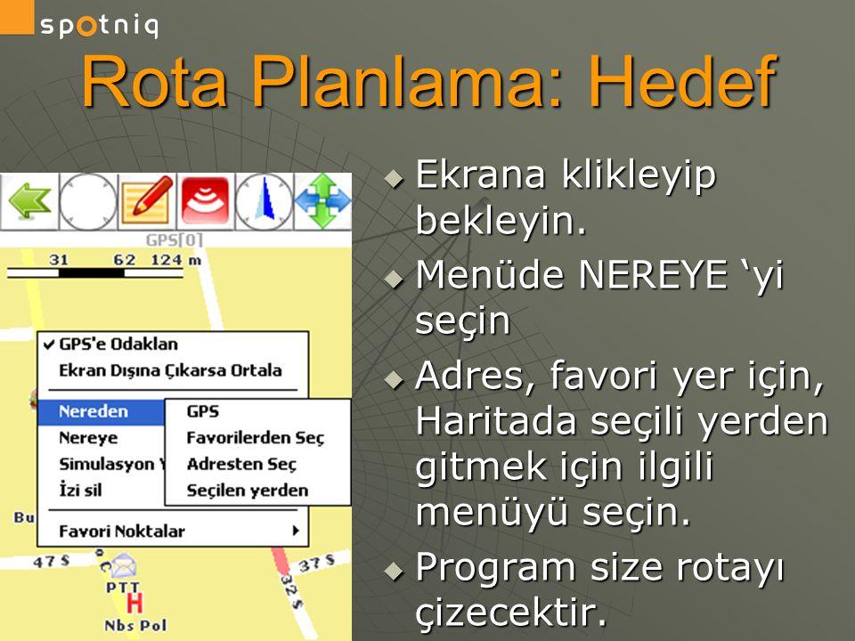 Rota Planlama: Hedef  Ekrana klikleyip bekleyin.  Menüde NEREYE 'yi seçin  Adres, favori yer için, Haritada seçili yerden gitmek için ilgili menüyü
