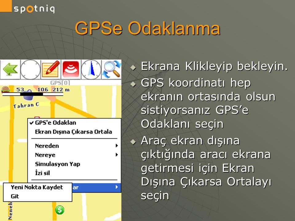GPSe Odaklanma  Ekrana Klikleyip bekleyin.  GPS koordinatı hep ekranın ortasında olsun sistiyorsanız GPS'e Odaklanı seçin  Araç ekran dışına çıktığ
