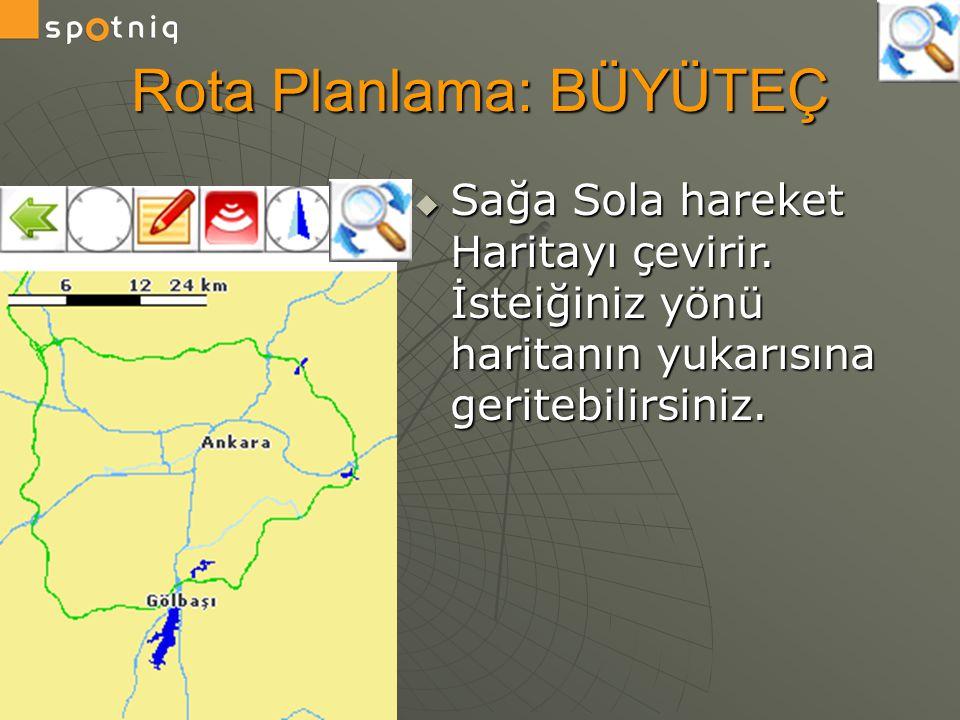 Rota Planlama: BÜYÜTEÇ  Sağa Sola hareket Haritayı çevirir. İsteiğiniz yönü haritanın yukarısına geritebilirsiniz.