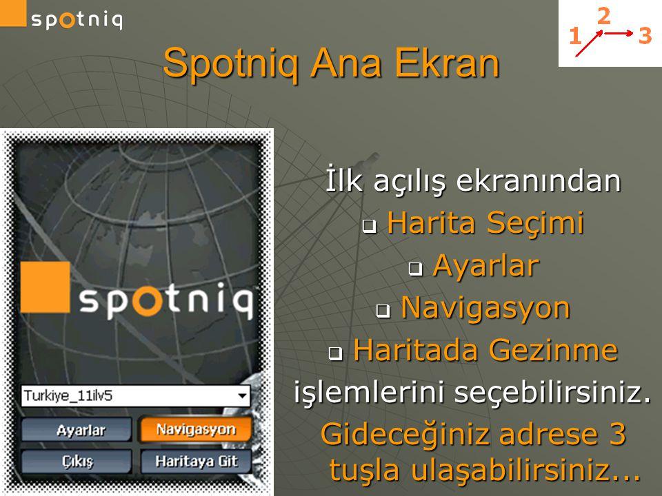 Spotniq Ana Ekran İlk açılış ekranından  Harita Seçimi  Ayarlar  Navigasyon  Haritada Gezinme işlemlerini seçebilirsiniz. Gideceğiniz adrese 3 tuş