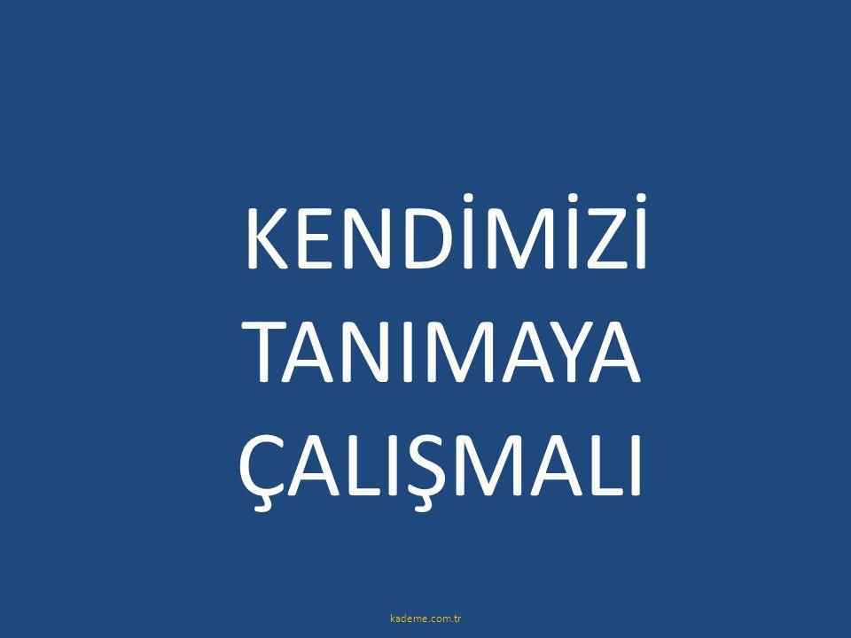 KENDİMİZİ TANIMAYA ÇALIŞMALI kademe.com.tr
