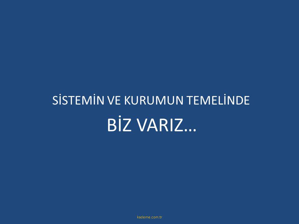 SİSTEMİN VE KURUMUN TEMELİNDE BİZ VARIZ… kademe.com.tr