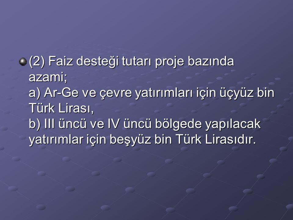 (2) Faiz desteği tutarı proje bazında azami; a) Ar-Ge ve çevre yatırımları için üçyüz bin Türk Lirası, b) III üncü ve IV üncü bölgede yapılacak yatırı