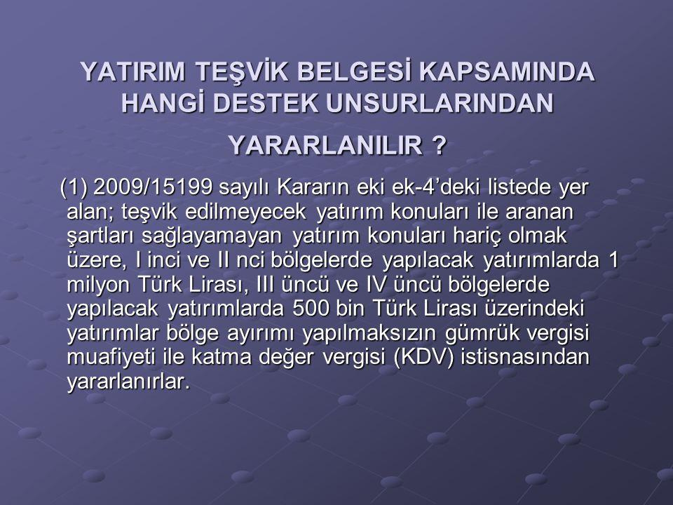 YATIRIM TEŞVİK BELGESİ KAPSAMINDA HANGİ DESTEK UNSURLARINDAN YARARLANILIR ? (1) 2009/15199 sayılı Kararın eki ek-4'deki listede yer alan; teşvik edilm
