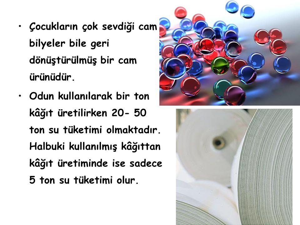 •Çocukların çok sevdiği cam bilyeler bile geri dönüştürülmüş bir cam ürünüdür. •Odun kullanılarak bir ton kâğıt üretilirken 20- 50 ton su tüketimi olm