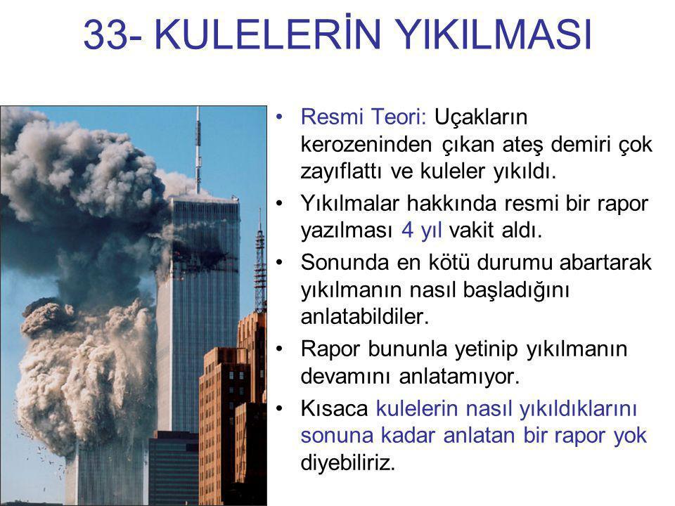 33- KULELERİN YIKILMASI •Resmi Teori: Uçakların kerozeninden çıkan ateş demiri çok zayıflattı ve kuleler yıkıldı. •Yıkılmalar hakkında resmi bir rapor