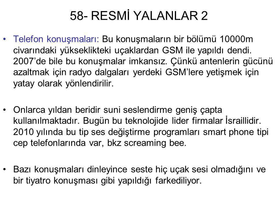 58- RESMİ YALANLAR 2 •Telefon konuşmaları: Bu konuşmaların bir bölümü 10000m civarındaki yükseklikteki uçaklardan GSM ile yapıldı dendi. 2007'de bile