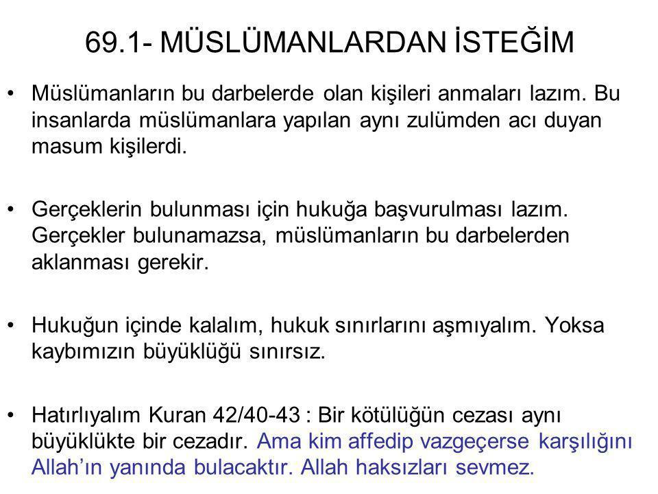 69.1- MÜSLÜMANLARDAN İSTEĞİM •Müslümanların bu darbelerde olan kişileri anmaları lazım. Bu insanlarda müslümanlara yapılan aynı zulümden acı duyan mas