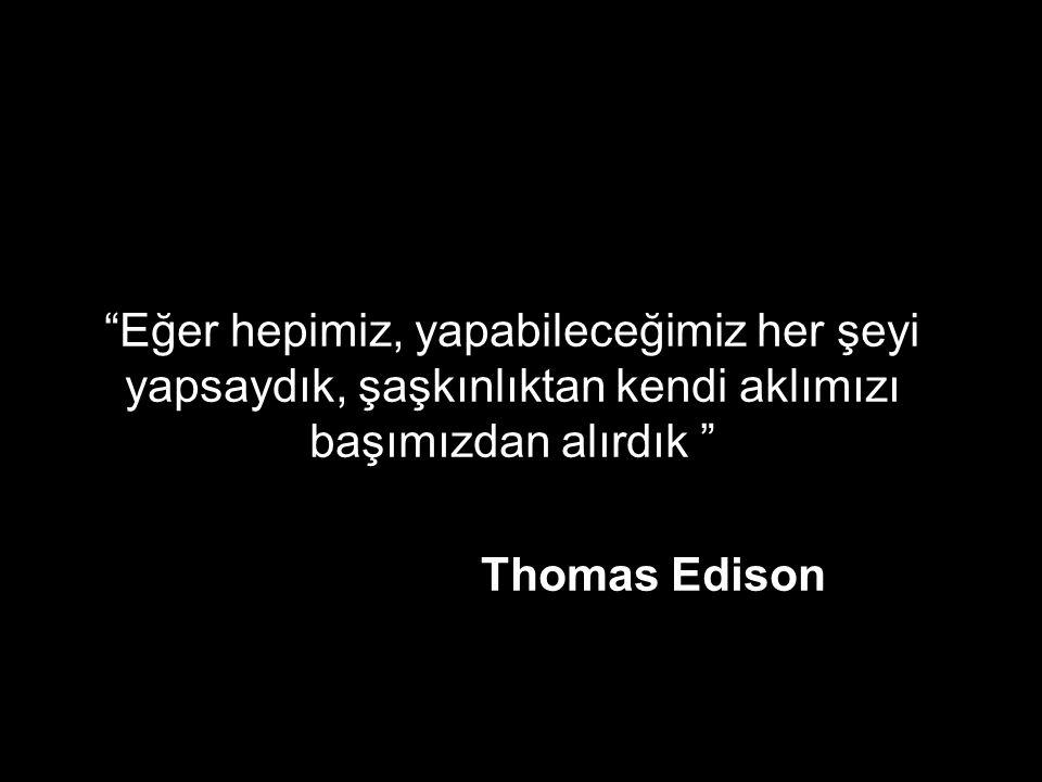 """""""Eğer hepimiz, yapabileceğimiz her şeyi yapsaydık, şaşkınlıktan kendi aklımızı başımızdan alırdık """" Thomas Edison"""