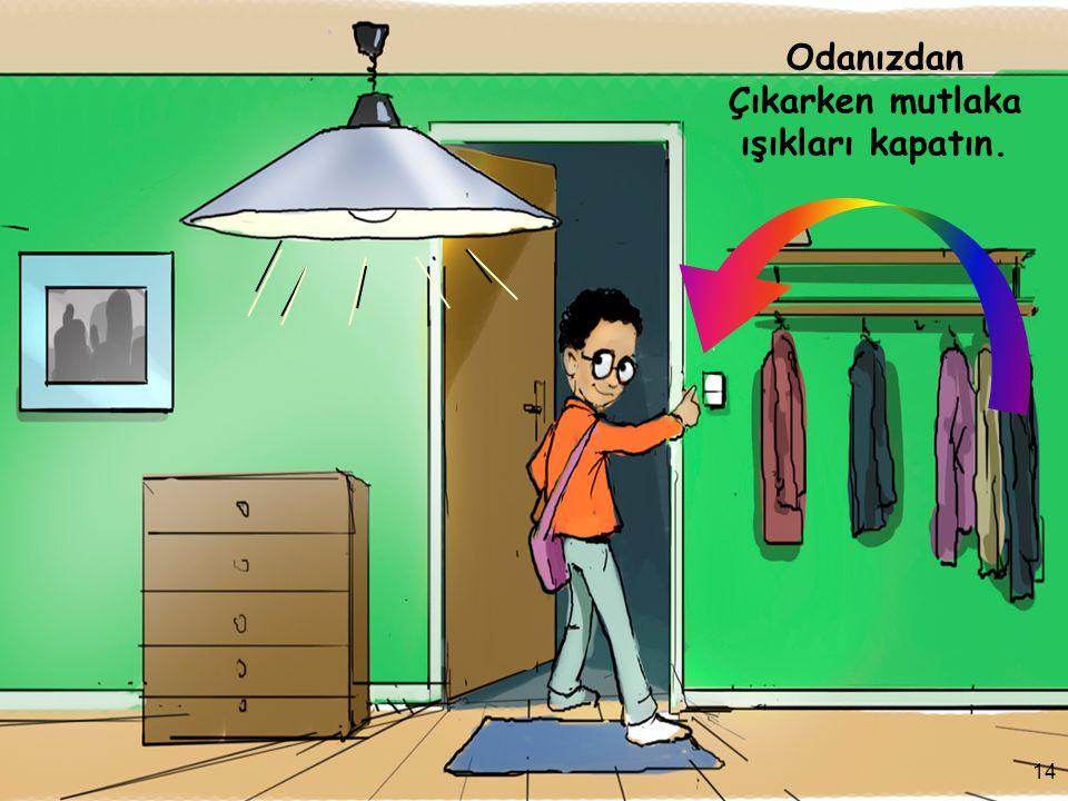 14 Odanızdan Çıkarken mutlaka ışıkları kapatın. 14