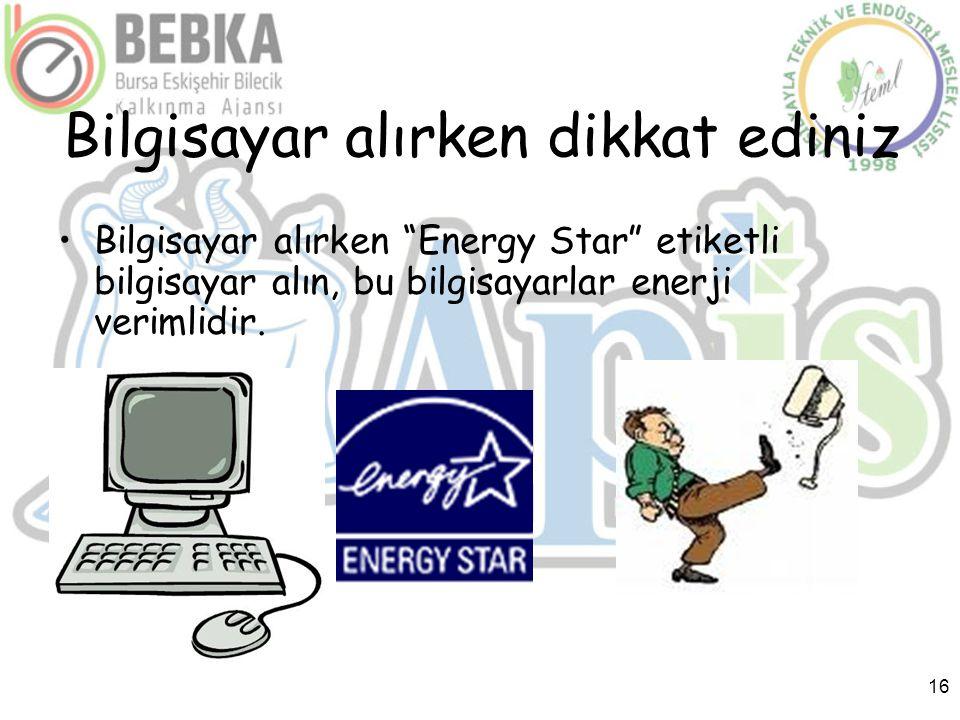 """16 Bilgisayar alırken dikkat ediniz •Bilgisayar alırken """"Energy Star"""" etiketli bilgisayar alın, bu bilgisayarlar enerji verimlidir."""