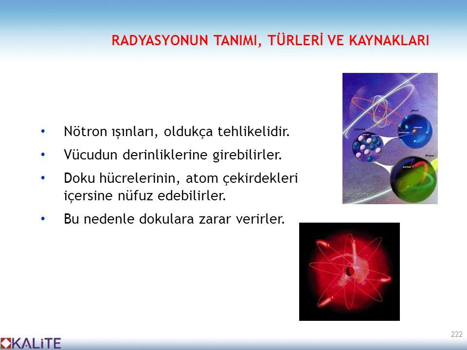 • Nötron ışınları, oldukça tehlikelidir. • Vücudun derinliklerine girebilirler. • Doku hücrelerinin, atom çekirdekleri içersine nüfuz edebilirler. • B