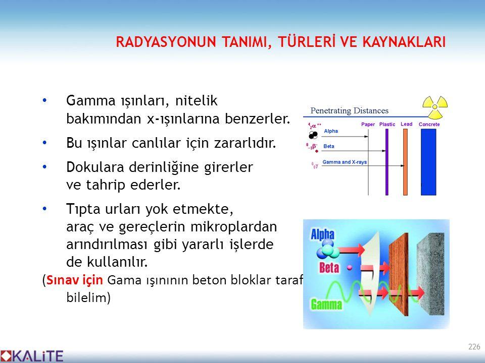 • Gamma ışınları, nitelik bakımından x-ışınlarına benzerler. • Bu ışınlar canlılar için zararlıdır. • Dokulara derinliğine girerler ve tahrip ederler.