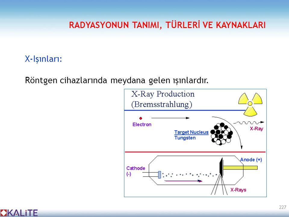 X-Işınları: Röntgen cihazlarında meydana gelen ışınlardır. 227 RADYASYONUN TANIMI, TÜRLERİ VE KAYNAKLARI