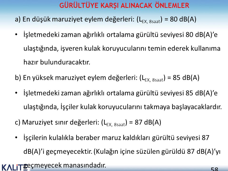 58 a) En düşük maruziyet eylem değerleri: (L EX, 8saat ) = 80 dB(A) • İşletmedeki zaman ağırlıklı ortalama gürültü seviyesi 80 dB(A)'e ulaştığında, iş