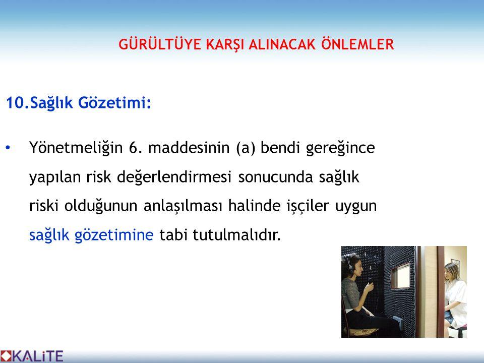 10.Sağlık Gözetimi: • Yönetmeliğin 6. maddesinin (a) bendi gereğince yapılan risk değerlendirmesi sonucunda sağlık riski olduğunun anlaşılması halinde